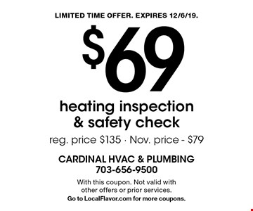 $69 heating inspection & safety check. Reg. price $135 - Nov. price - $79. With this coupon. Not valid with other offers or prior services. Go to LocalFlavor.com for more coupons. LIMITED TIME OFFER. EXPIRES 12/6/19.