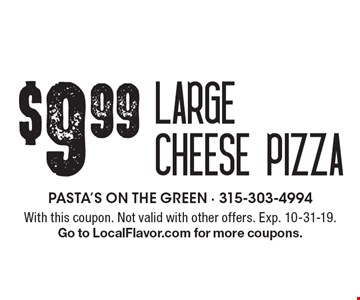 $9.99 large cheese pizza. With this coupon. Not valid with other offers. Exp. 10-31-19. Go to LocalFlavor.com for more coupons.