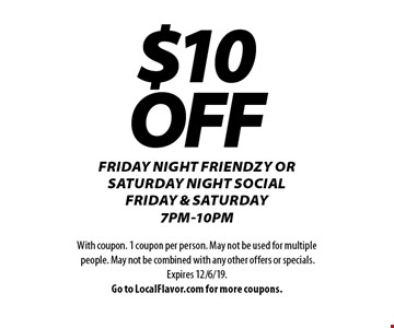 $10 OFF Friday night friendzy or saturday night social Friday & Saturday 7pm-10pm. With coupon. 1 coupon per person. May not be used for multiple people. May not be combined with any other offers or specials. Expires 12/6/19. Go to LocalFlavor.com for more coupons.