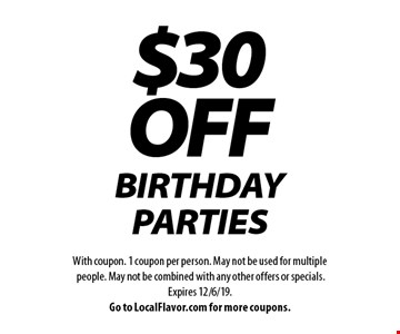 $30 OFF BIRTHDAY PARTIES. With coupon. 1 coupon per person. May not be used for multiple people. May not be combined with any other offers or specials. Expires 12/6/19. Go to LocalFlavor.com for more coupons.