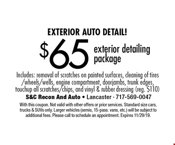 Exterior Auto Detail! $65 exterior detailing package Includes: removal of scratches on painted surfaces, cleaning of tires/wheels/wells, engine compartment, doorjambs, trunk edges, touchup all scratches/chips, and vinyl & rubber dressing (reg. $110). With this coupon. Not valid with other offers or prior services. Standard size cars, trucks & SUVs only. Larger vehicles (semis, 15-pass. vans, etc.) will be subject to additional fees. Please call to schedule an appointment. Expires 11/29/19.