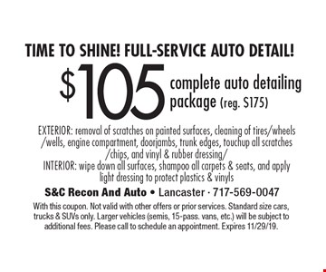 Time to shine! Full-Service auto detail! $105 complete auto detailing package (reg. $175) EXTERIOR: removal of scratches on painted surfaces, cleaning of tires/wheels/wells, engine compartment, doorjambs, trunk edges, touchup all scratches/chips, and vinyl & rubber dressing/INTERIOR: wipe down all surfaces, shampoo all carpets & seats, and apply light dressing to protect plastics & vinyls. With this coupon. Not valid with other offers or prior services. Standard size cars, trucks & SUVs only. Larger vehicles (semis, 15-pass. vans, etc.) will be subject to additional fees. Please call to schedule an appointment. Expires 11/29/19.