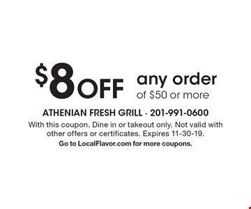 $8 Off any order of $50 or more. With this coupon. Dine in or takeout only. Not valid with other offers or certificates. Expires 11-30-19.Go to LocalFlavor.com for more coupons.