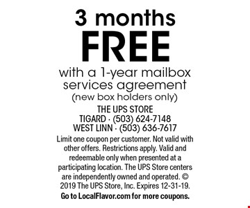 FREE 3 months with a 1-year mailbox services agreement (new box holders only) . Limit one coupon per customer. Not valid with other offers. Restrictions apply. Valid and redeemable only when presented at a participating location. The UPS Store centers are independently owned and operated.  2019 The UPS Store, Inc. Expires 12-31-19.Go to LocalFlavor.com for more coupons.