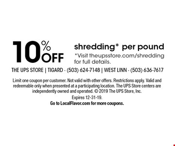 10% OFF shredding* per pound*Visit theupsstore.com/shredding for full details.. Limit one coupon per customer. Not valid with other offers. Restrictions apply. Valid and redeemable only when presented at a participating location. The UPS Store centers are independently owned and operated.  2019 The UPS Store, Inc. Expires 12-31-19.Go to LocalFlavor.com for more coupons.