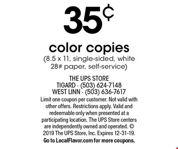 35¢ OFF color copies (8.5 x 11, single-sided, white 28# paper, self-service). Limit one coupon per customer. Not valid with other offers. Restrictions apply. Valid and redeemable only when presented at a participating location. The UPS Store centers are independently owned and operated.  2019 The UPS Store, Inc. Expires 12-31-19. Go to LocalFlavor.com for more coupons.