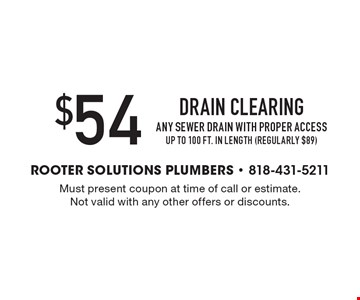 $54 Drain Clearing. Any Sewer Drain with Proper Access. Up to 100 ft. in length (regularly $89). Must present coupon at time of call or estimate. Not valid with any other offers or discounts.