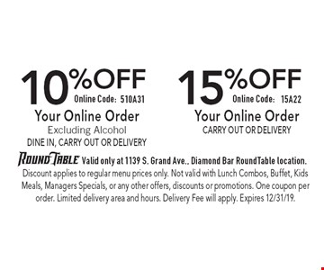 10% OFF Your Online Order Excluding Alcohol Dine In, Carry Out or Delivery Online Code: 510A31. 15% OFF Your Online Order Carry Out or Delivery  Online Code: 15A22. Valid only at 1139 S. Grand Ave., Diamond Bar Round Table location. Discount applies to regular menu prices only. Not valid with Lunch Combos, Buffet, Kids Meals, Managers Specials, or any other offers, discounts or promotions. One coupon per order. Limited delivery area and hours. Delivery Fee will apply. Expires 12/31/19.
