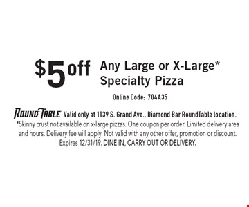 $5offAny Large or X-Large* Specialty PizzaOnline Code: 704A35. 	Valid only at 1139 S. Grand Ave., Diamond Bar RoundTable location. *Skinny crust not available on x-large pizzas. One coupon per order. Limited delivery area and hours. Delivery fee will apply. Not valid with any other offer, promotion or discount. Expires 12/31/19. Dine In, Carry Out or Delivery.