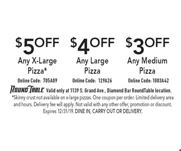 $5 OFF Any X-Large Pizza* Online Code: 705A09 $4 OFF Any Large Pizza Online Code: 129A26 $3 OFF Any Medium Pizza Online Code: 1003A42. Valid only at 1139 S. Grand Ave., Diamond Bar Round Table location. *Skinny crust not available on x-large pizzas. One coupon per order. Limited delivery area and hours. Delivery fee will apply. Not valid with any other offer, promotion or discount. Expires 12/31/19. Dine In, Carry Out or Delivery.