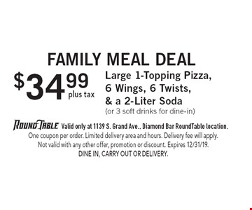 Family Meal Deal $34.99 plus tax Large 1-Topping Pizza, 6 Wings, 6 Twists, & a 2-Liter Soda (or 3 soft drinks for dine-in). Valid only at 1139 S. Grand Ave., Diamond Bar RoundTable location. One coupon per order. Limited delivery area and hours. Delivery fee will apply. Not valid with any other offer, promotion or discount. Expires 12/31/19. Dine In, Carry Out or Delivery.