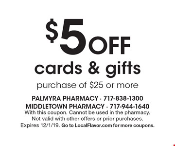 $5 Off cards & gifts purchase of $25 or more. With this coupon. Cannot be used in the pharmacy. Not valid with other offers or prior purchases. Expires 12/1/19. Go to LocalFlavor.com for more coupons.