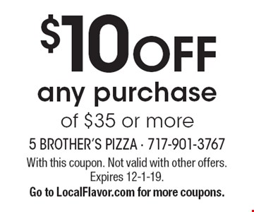 $10 OFF any purchase of $35 or more. With this coupon. Not valid with other offers. Expires 12-1-19. Go to LocalFlavor.com for more coupons.