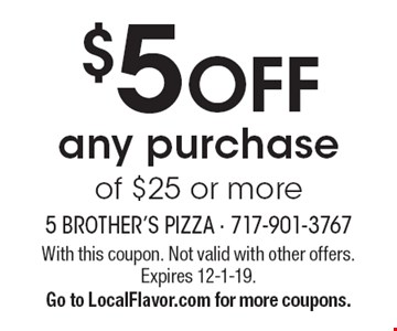 $5 OFF any purchase of $25 or more. With this coupon. Not valid with other offers. Expires 12-1-19. Go to LocalFlavor.com for more coupons.