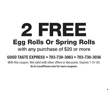 2 FREE Egg Rolls Or Spring Rolls with any purchase of $20 or more . With this coupon. Not valid with other offers or discounts. Expires 1-31-20.Go to LocalFlavor.com for more coupons.