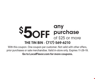 $5 OFF any purchase of $25 or more. With this coupon. One coupon per customer. Not valid with other offers, prior purchases or sale merchandise. Valid in-store only. Expires 11-29-19. Go to LocalFlavor.com for more coupons.