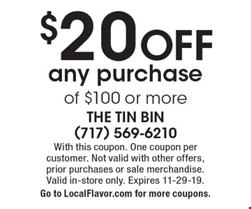 $20 OFF any purchase of $100 or more. With this coupon. One coupon per  customer. Not valid with other offers,  prior purchases or sale merchandise. Valid in-store only. Expires 11-29-19. Go to LocalFlavor.com for more coupons.