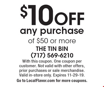 $10 OFF any purchase of $50 or more. With this coupon. One coupon per  customer. Not valid with other offers,  prior purchases or sale merchandise. Valid in-store only. Expires 11-29-19. Go to LocalFlavor.com for more coupons.