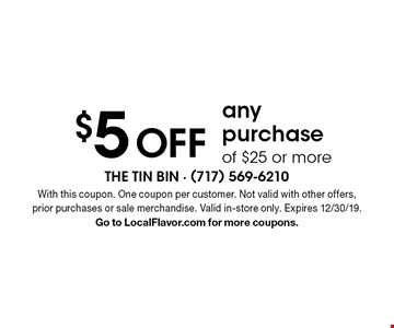 $5 OFF any purchase of $25 or more. With this coupon. One coupon per customer. Not valid with other offers, prior purchases or sale merchandise. Valid in-store only. Expires 12/30/19. Go to LocalFlavor.com for more coupons.