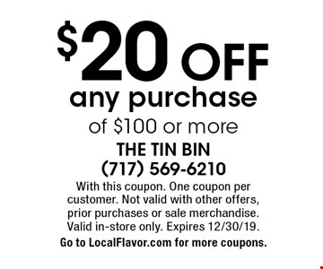 $20 OFF any purchase of $100 or more. With this coupon. One coupon per  customer. Not valid with other offers,  prior purchases or sale merchandise. Valid in-store only. Expires 12/30/19. Go to LocalFlavor.com for more coupons.