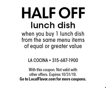 Half off lunch dish when you buy 1 lunch dish from the same menu items of equal or greater value. With this coupon. Not valid with other offers. Expires 10/31/19. Go to LocalFlavor.com for more coupons.