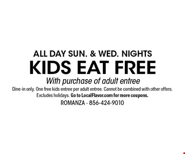 All Day Sun. & Wed. Nights - Kids Eat Free - with purchase of adult entree. Dine-in only. One free kids entree per adult entree. Cannot be combined with other offers. Excludes holidays. Go to LocalFlavor.com for more coupons. 11/8/19.