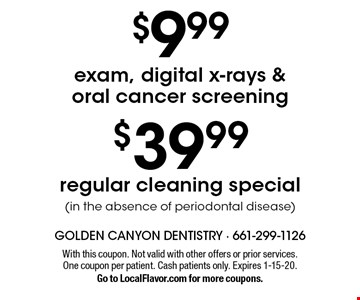 $39.99 regular cleaning special (in the absence of periodontal disease). $9.99 exam, digital x-rays & oral cancer screening. With this coupon. Not valid with other offers or prior services. One coupon per patient. Cash patients only. Expires 12-23-19. Go to LocalFlavor.com for more coupons.