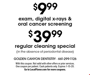 $39.99 regular cleaning special (in the absence of periodontal disease). $9.99 exam, digital x-rays & oral cancer screening. . With this coupon. Not valid with other offers or prior services. One coupon per patient. Cash patients only. Expires 1-15-20. Go to LocalFlavor.com for more coupons.