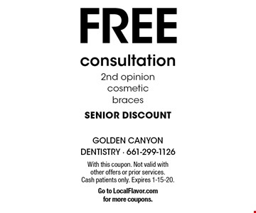 Free consultation 2nd opinion cosmetic braces senior discount. With this coupon. Not valid with other offers or prior services. Cash patients only. Expires 1-15-20. Go to LocalFlavor.com for more coupons.