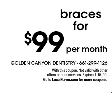 $99 per month braces for. With this coupon. Not valid with other offers or prior services. Expires 1-15-20. Go to LocalFlavor.com for more coupons.