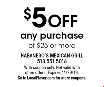 $5 OFF any purchase of $25 or more. With coupon only. Not valid with other offers. Expires 11/29/19. Go to LocalFlavor.com for more coupons.