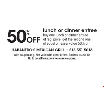 50% Off lunch or dinner entree. Buy one lunch or dinner entree at reg. price, get the second one of equal or lesser value 50% off. With coupon only. Not valid with other offers. Expires 11/29/19. Go to LocalFlavor.com for more coupons.