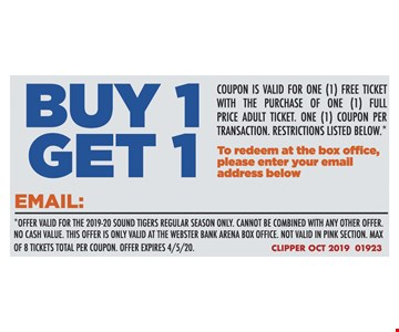 Buy 1 get 1 Coupon is valid for one (1) free ticket With the purchase of one (1) full Price adult ticket. One (1) coupon per Transaction. Restrictions listed below.* To redeem at the box office, Please enter your email Address below*Offer valid for the 2019-20 sound tigers regular season only. Cannot be combined with any other offer.No cash value. This offer is only valid at the webster bank arena box office. Not valid in pink section. Max Of 8 tickets total per coupon. Offer expires 04/05/20. Clipper oct 2019 01923