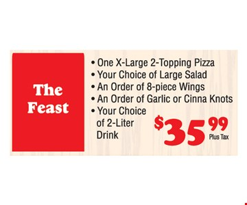The Feast $35.99 plus tax. One X-large 2-topping pizza, your choice of large salad, An order of 8-piece wings, an order of garlic or cinna knots. Your choice of 2-liter drink.