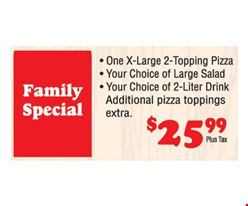Family Special $25.99 plus tax. One X-large 2-topping pizza, your choice of large salad, your choice of 2-liter drink. Additional toppings extra.