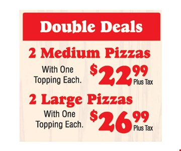 Double Deals $22.99 and $26.99 plus tax. 2 medium pizzas with one topping each $22.99 plus tax. 2 large pizzas with one topping each $26.99 plus tax.