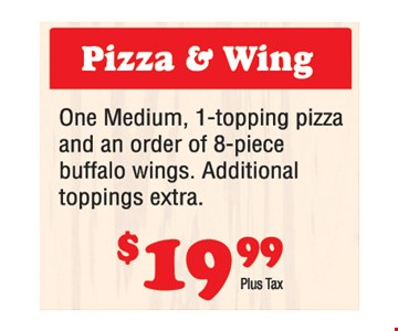 Pizza & Wing $19.99 plus tax. One medium 1-topping pizza and an order of 8-piece buffalo wings. Additional toppings extra.