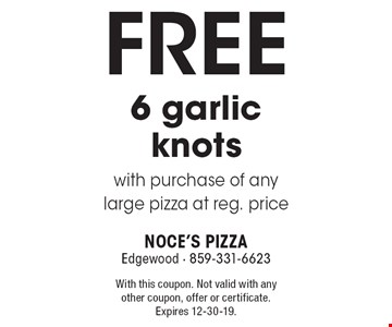 FREE 6 garlic knots with purchase of any large pizza at reg. price. With this coupon. Not valid with any other coupon, offer or certificate. Expires 12-30-19.