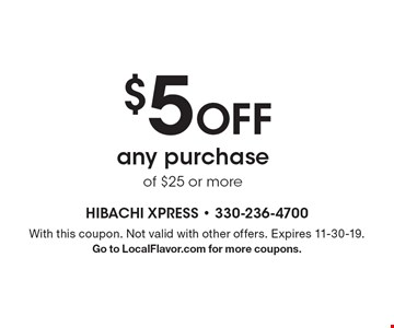$5 Off any purchase of $25 or more. With this coupon. Not valid with other offers. Expires 11-30-19. Go to LocalFlavor.com for more coupons.