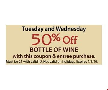 Tuesday and Wednesday 50% off bottle of wine with this coupon & entree purchase. Must be 21 with valid ID. Not valid on holidays.