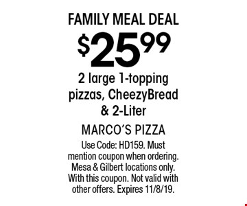 Family Meal Deal. $25.99 2 large 1-topping pizzas, CheezyBread & 2-Liter. Use Code: HD159. Must mention coupon when ordering. Mesa & Gilbert locations only. With this coupon. Not valid with other offers. Expires 11/8/19.