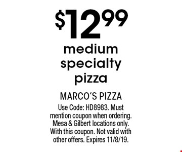 $12.99 medium specialty pizza. Use Code: HD8983. Must mention coupon when ordering. Mesa & Gilbert locations only. With this coupon. Not valid with other offers. Expires 11/8/19.