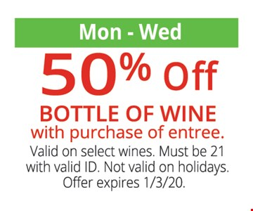 50% off bottle of wine with purchase of entree. Mon - Wed. Must be 21 with valid ID. Not valid on holidays. Offer expires 1/3/20.