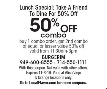 Lunch Special: Take A Friend To Dine For 50% Off 50% off combo buy 1 combo order, get 2nd combo of equal or lesser value 50% off valid from 11:30am-3pm. With this coupon. Not valid with other offers. Expires 11-8-19. Valid at Aliso Viejo & Orange locations only. Go to LocalFlavor.com for more coupons.