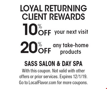Loyal Returning Client Rewards. 10% off your next visit. 20% off any take-home products. With this coupon. Not valid with other offers or prior services. Expires 12/1/19. Go to LocalFlavor.com for more coupons.