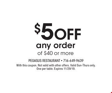 $5 off any order of $40 or more. With this coupon. Not valid with other offers. Valid Sun-Thurs only. One per table. Expires 11/29/19.