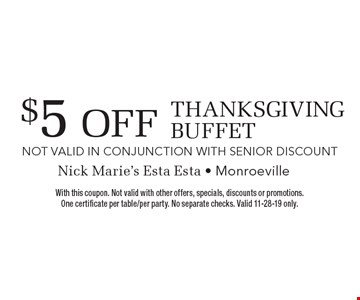 $5 Off Thanksgiving Buffet. With this coupon. Not valid with other offers, specials, discounts or promotions. One certificate per table/per party. No separate checks. Valid 11-28-19 only.