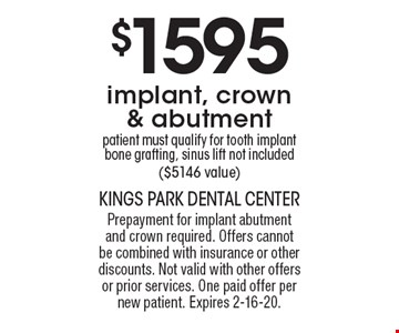 $1595 implant, crown & abutment patient must qualify for tooth implant bone grafting, sinus lift not included ($5146 value). Prepayment for implant abutment and crown required. Offers cannot be combined with insurance or other discounts. Not valid with other offers or prior services. One paid offer per new patient. Expires 2-16-20.