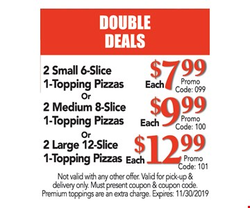 2 small 6-slice 1-topping pizzas $7.99, 2 medium 8-slice 1-topping pizzas $9.99 OR 2 large 12-slice 1-topping pizzas $7.99. Not valid with any other offer. Valid for pick-up & delivery only. Must present coupon & coupon code. Premium toppings are an extra charge. Expires 11/30/19. $7.99 Promo code: 099, $9.99 promo code 100, $12.99 promo code 101