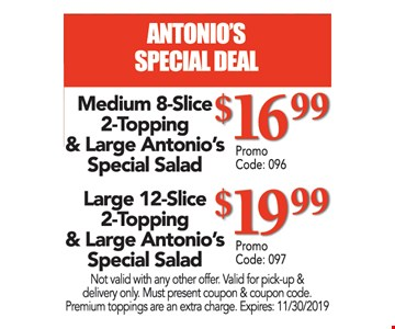 Medium 8-slice 2-topping pizza & large Antonio's special salad $16.99 OR large 12-slice 2-topping pizza & large Antonio's special salad $19.99. Not valid with any other offer. Valid for pick-up & delivery only. Must present coupon & coupon code. Premium toppings are an extra charge. Expires 11/30/19. $16.99 Promo code: 096, $19.99 promo code 097